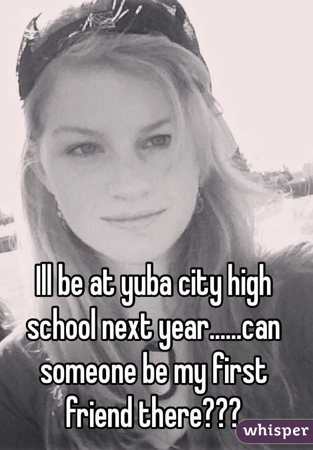 Ill be at yuba city high school next year......can someone be my first friend there???