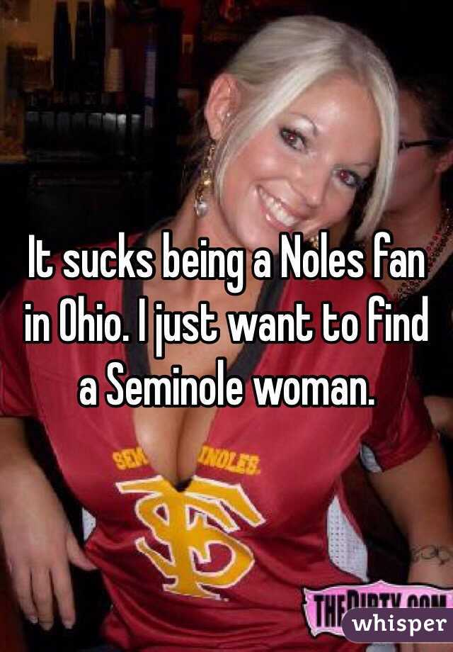 It sucks being a Noles fan in Ohio. I just want to find a Seminole woman.