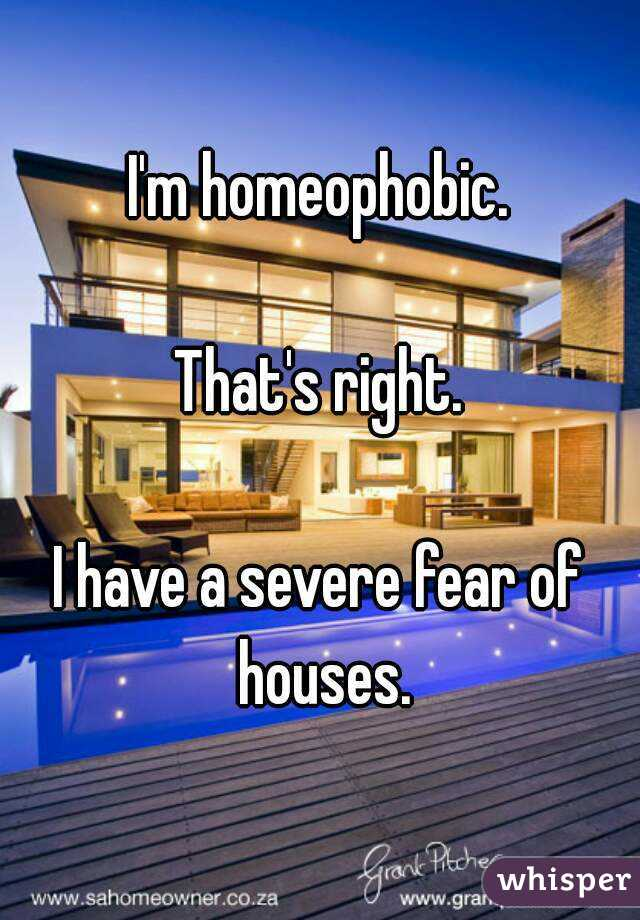 I'm homeophobic.  That's right.  I have a severe fear of houses.