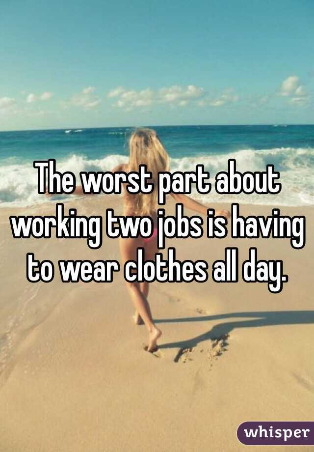 The worst part about working two jobs is having to wear clothes all day.