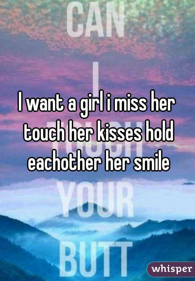 I want a girl i miss her touch her kisses hold eachother her smile