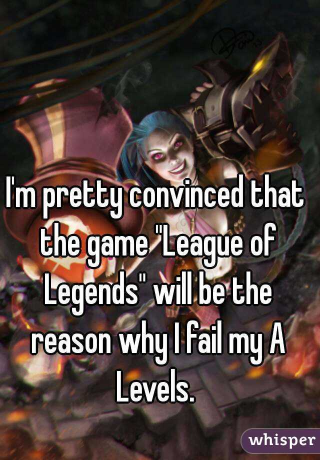 """I'm pretty convinced that the game """"League of Legends"""" will be the reason why I fail my A Levels."""