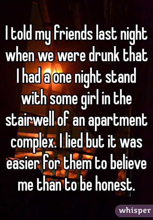 I told my friends last night when we were drunk that I had a one night stand with some girl in the stairwell of an apartment complex. I lied but it was easier for them to believe me than to be honest.