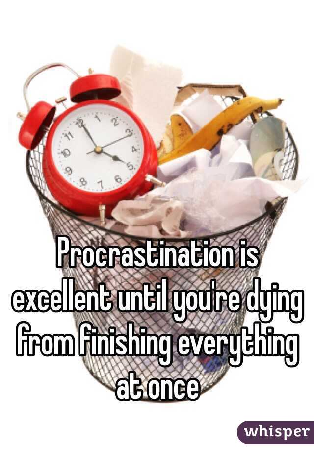 Procrastination is excellent until you're dying from finishing everything at once