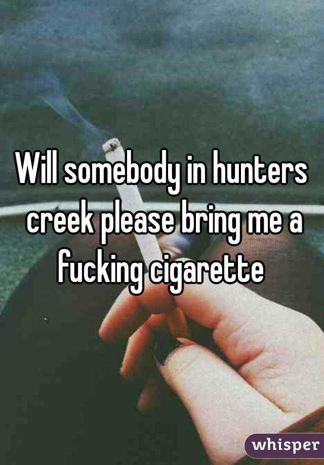 Will somebody in hunters creek please bring me a fucking cigarette