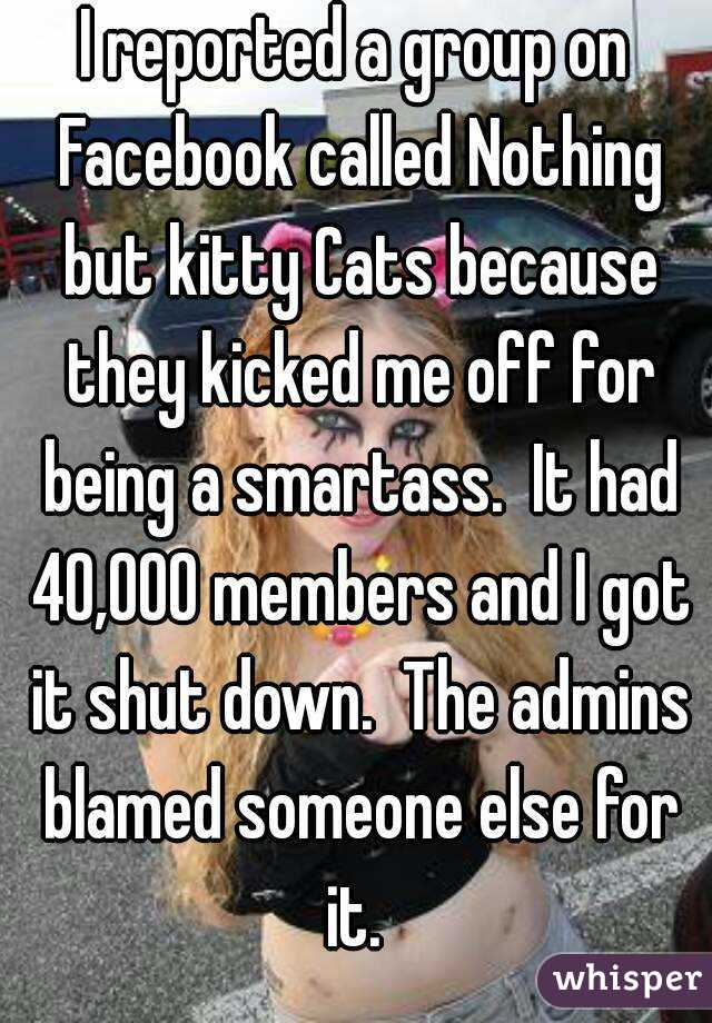 I reported a group on Facebook called Nothing but kitty Cats because they kicked me off for being a smartass.  It had 40,000 members and I got it shut down.  The admins blamed someone else for it.