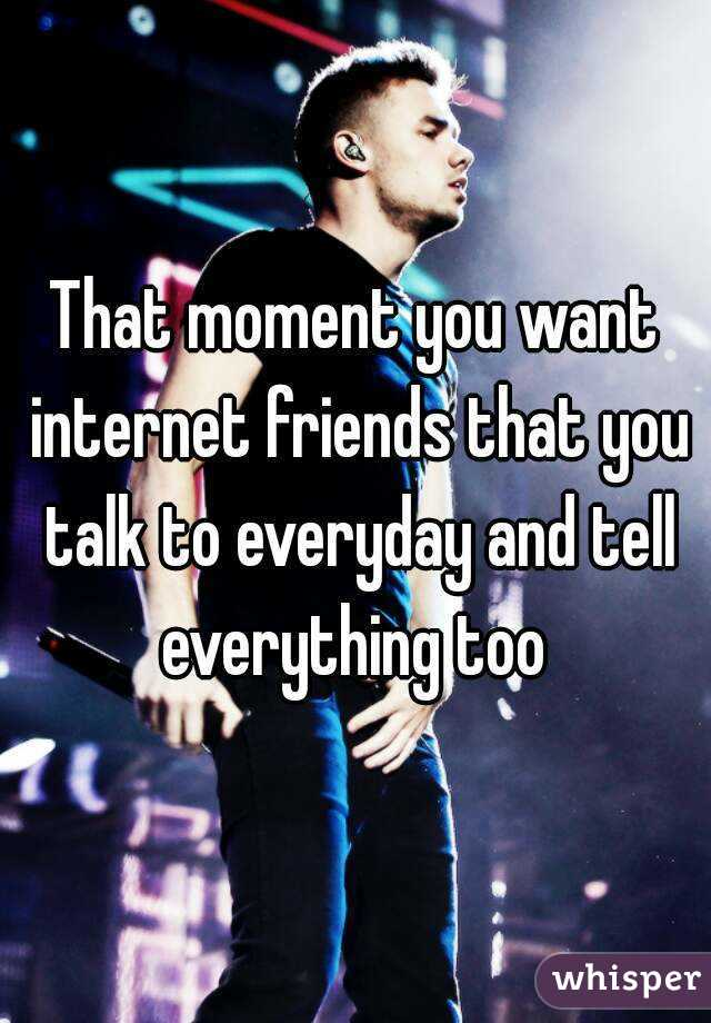 That moment you want internet friends that you talk to everyday and tell everything too