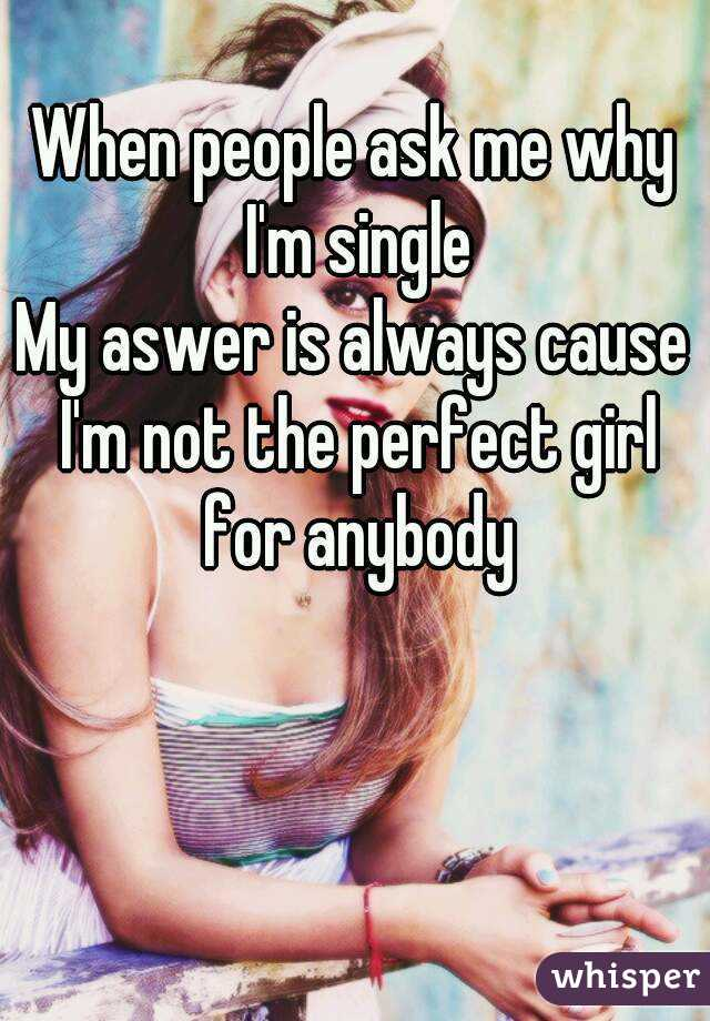 When people ask me why I'm single My aswer is always cause I'm not the perfect girl for anybody