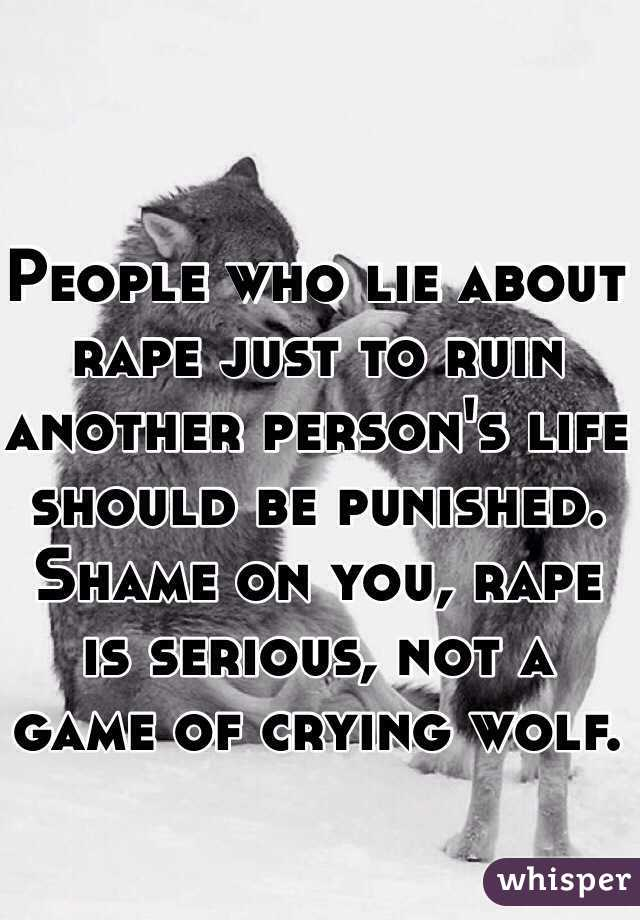 People who lie about rape just to ruin another person's life should be punished. Shame on you, rape is serious, not a game of crying wolf.