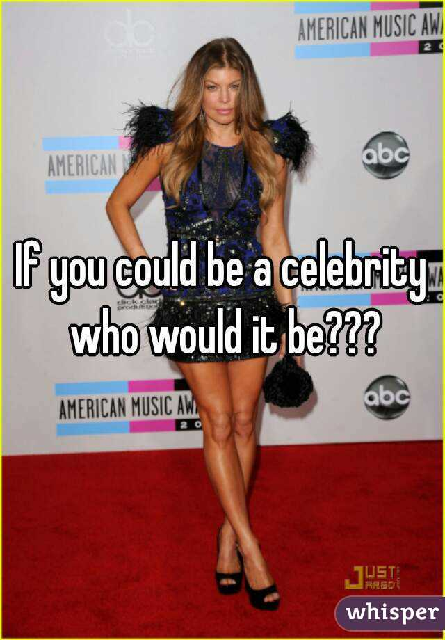 If you could be a celebrity who would it be???
