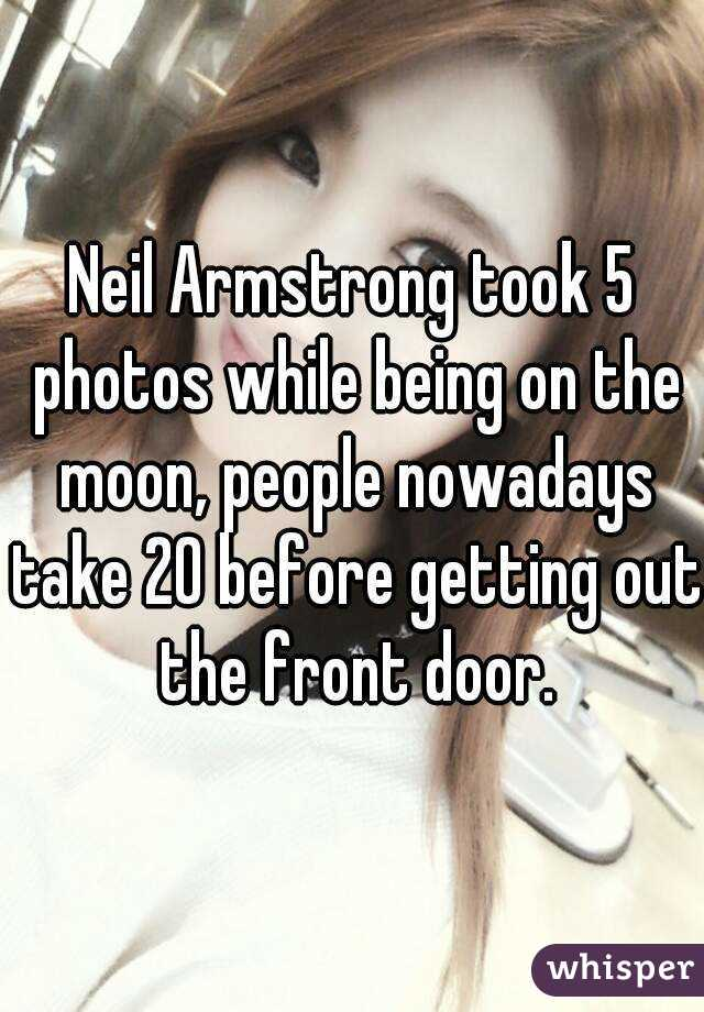Neil Armstrong took 5 photos while being on the moon, people nowadays take 20 before getting out the front door.