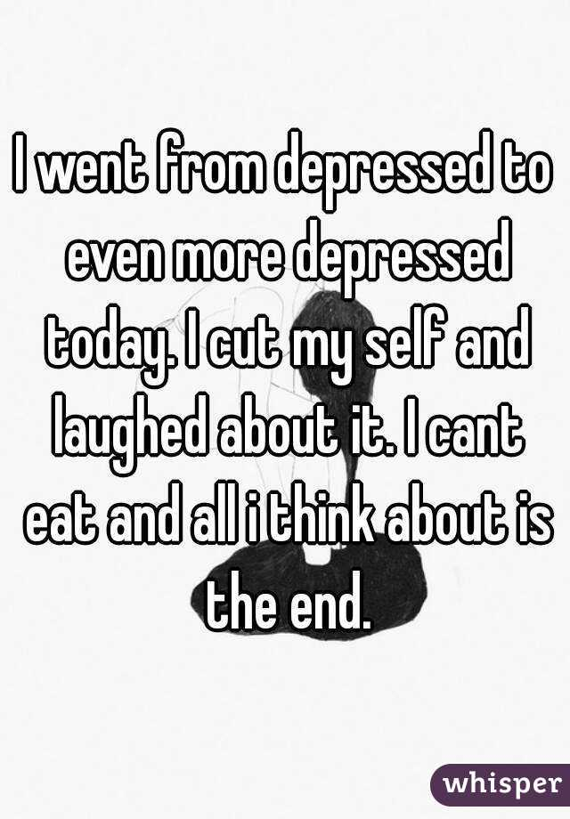 I went from depressed to even more depressed today. I cut my self and laughed about it. I cant eat and all i think about is the end.