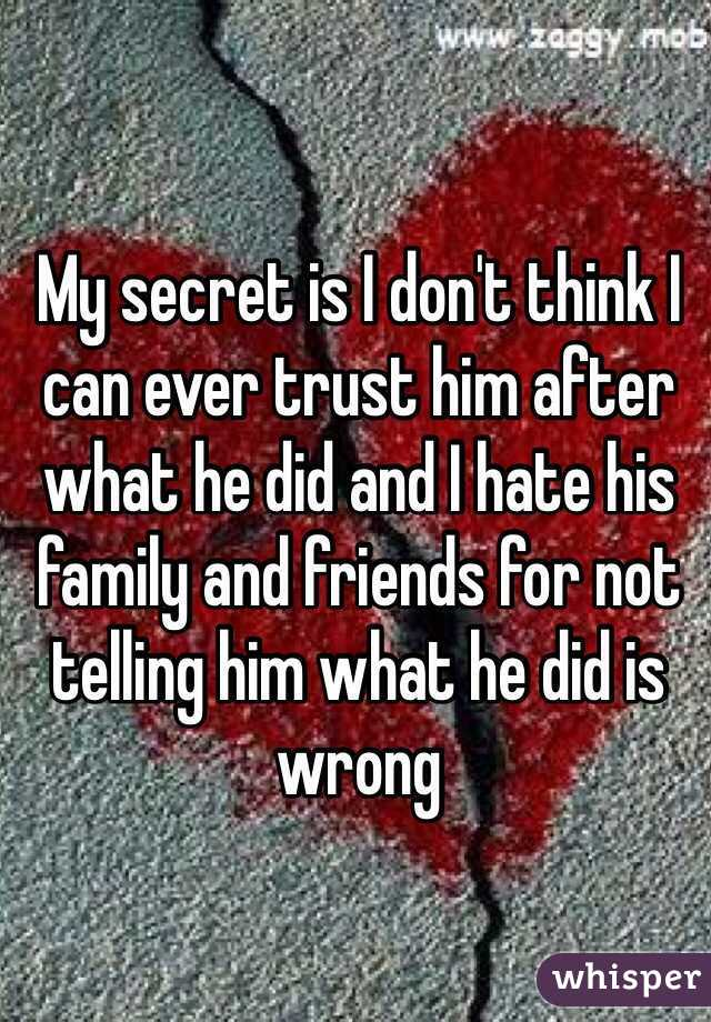 My secret is I don't think I can ever trust him after what he did and I hate his family and friends for not telling him what he did is wrong