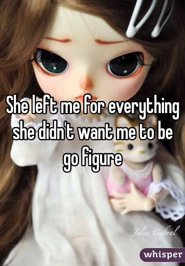 She left me for everything she didn't want me to be go figure