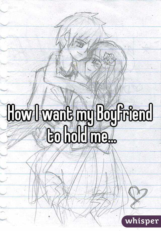 How I want my Boyfriend to hold me...