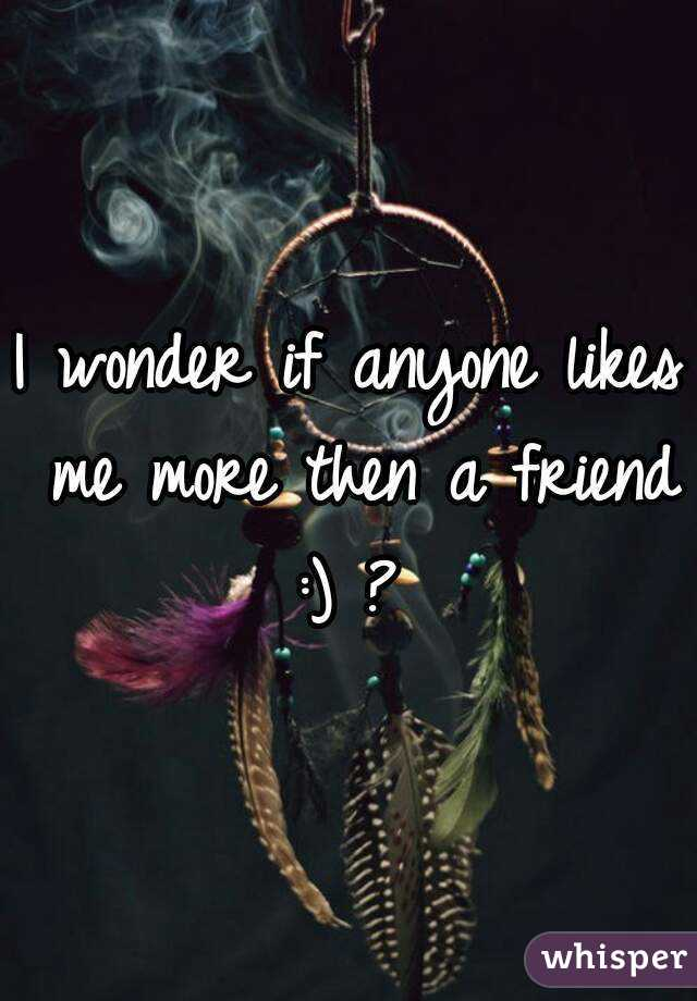 I wonder if anyone likes me more then a friend :) ?