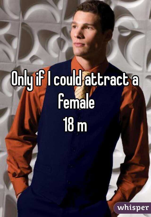Only if I could attract a female 18 m