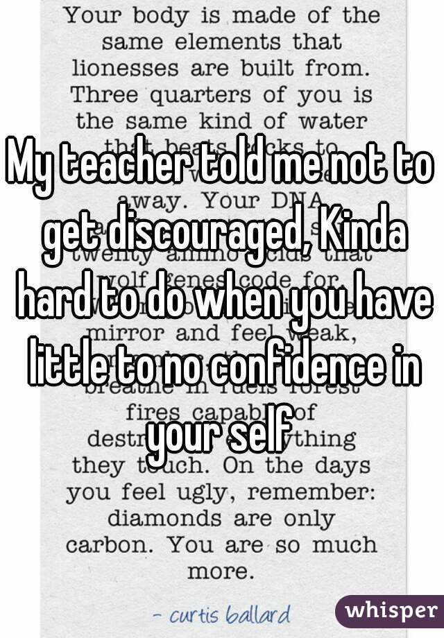 My teacher told me not to get discouraged, Kinda hard to do when you have little to no confidence in your self