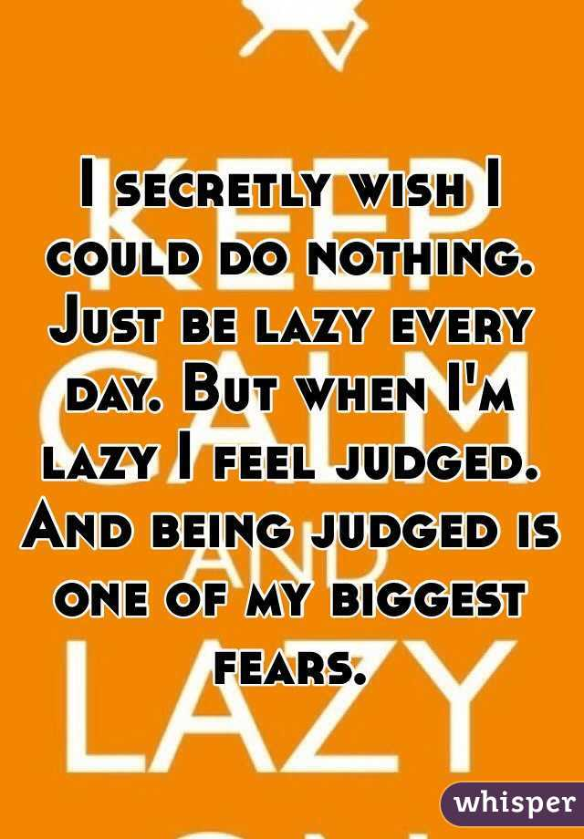 I secretly wish I could do nothing. Just be lazy every day. But when I'm lazy I feel judged. And being judged is one of my biggest fears.