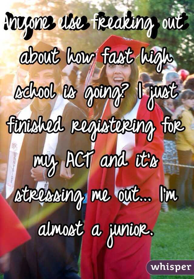Anyone else freaking out about how fast high school is going? I just finished registering for my ACT and it's stressing me out... I'm almost a junior.