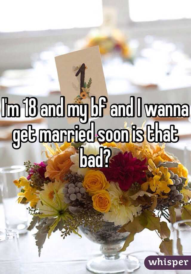I'm 18 and my bf and I wanna get married soon is that bad?