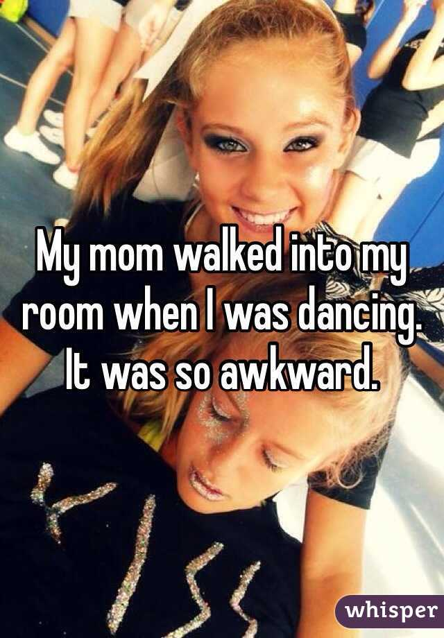 My mom walked into my room when I was dancing. It was so awkward.