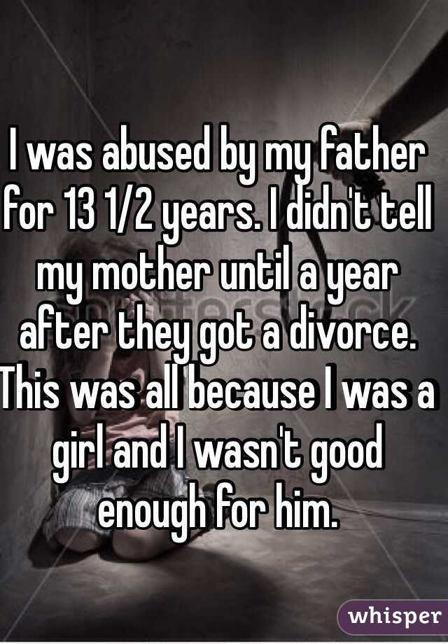 I was abused by my father for 13 1/2 years. I didn't tell my mother until a year after they got a divorce. This was all because I was a girl and I wasn't good enough for him.