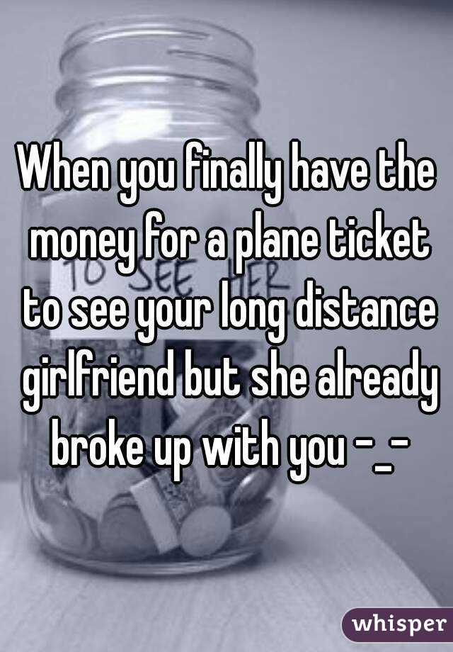 When you finally have the money for a plane ticket to see your long distance girlfriend but she already broke up with you -_-
