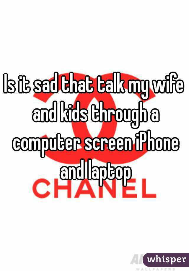 Is it sad that talk my wife and kids through a computer screen iPhone and laptop