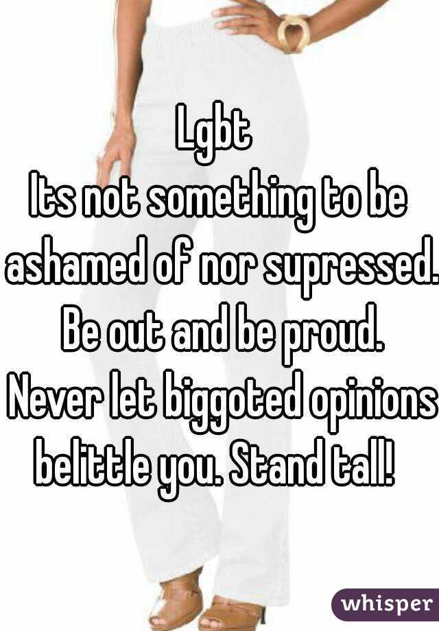 Lgbt  Its not something to be ashamed of nor supressed.  Be out and be proud.  Never let biggoted opinions belittle you. Stand tall!