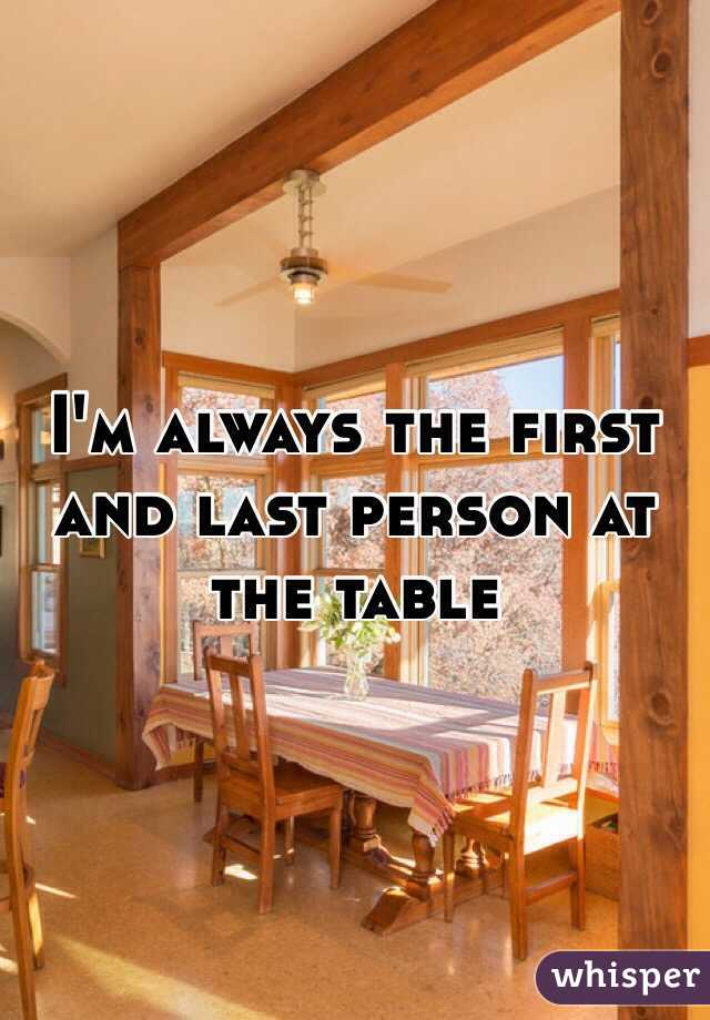 I'm always the first and last person at the table