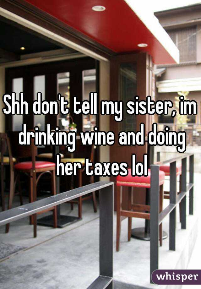 Shh don't tell my sister, im drinking wine and doing her taxes lol