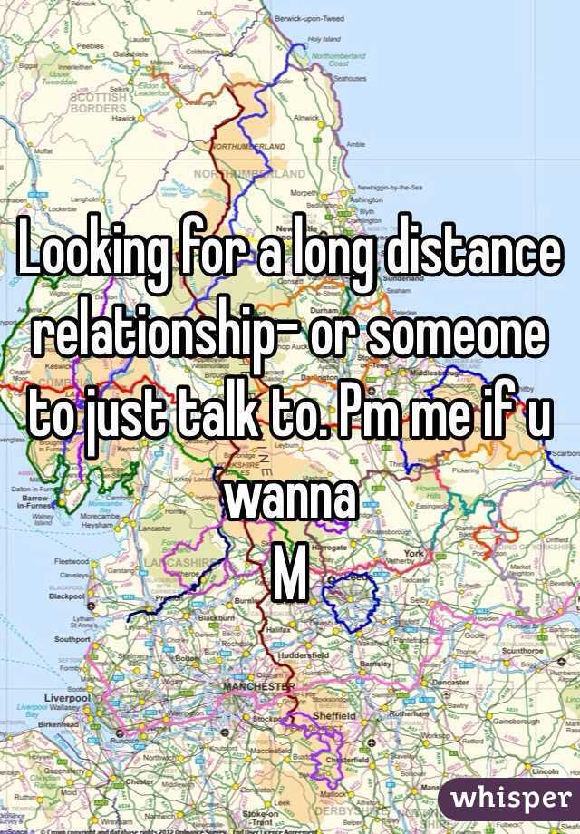Looking for a long distance relationship- or someone to just talk to. Pm me if u wanna M