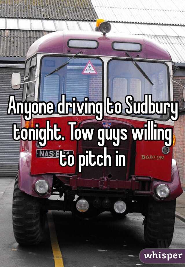 Anyone driving to Sudbury tonight. Tow guys willing to pitch in