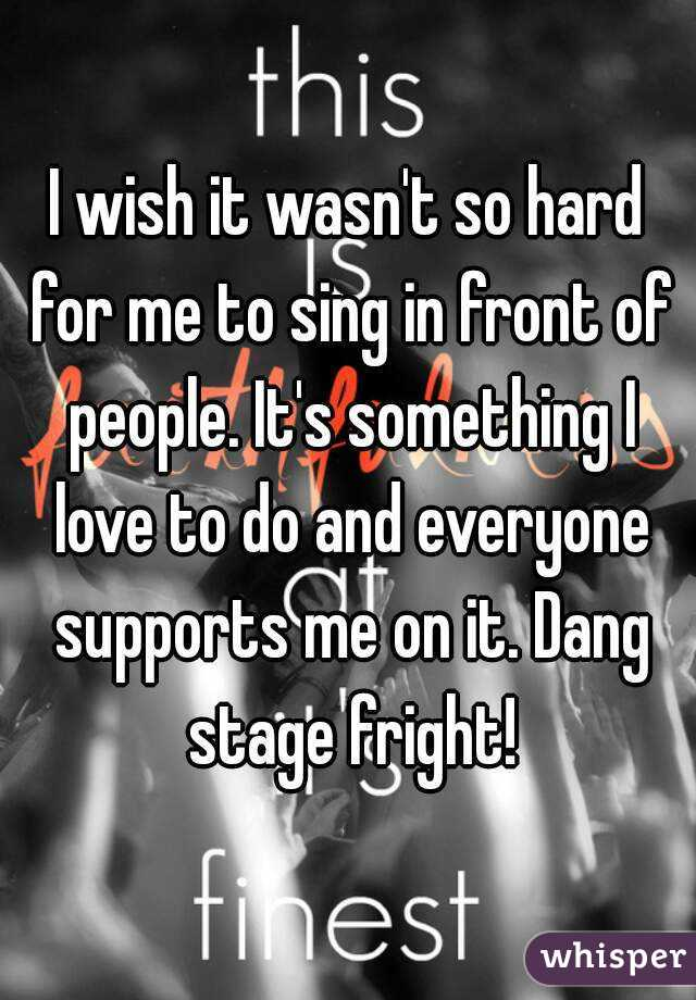 I wish it wasn't so hard for me to sing in front of people. It's something I love to do and everyone supports me on it. Dang stage fright!