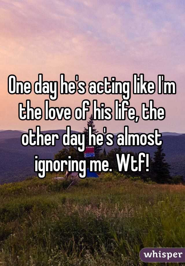 One day he's acting like I'm the love of his life, the other day he's almost ignoring me. Wtf!