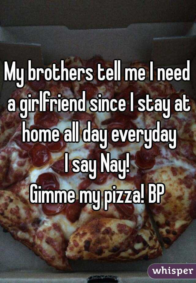 My brothers tell me I need a girlfriend since I stay at home all day everyday I say Nay! Gimme my pizza! BP