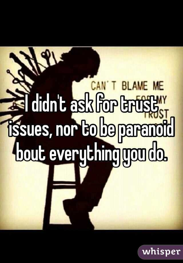 I didn't ask for trust issues, nor to be paranoid bout everything you do.