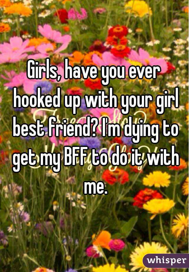 Girls, have you ever hooked up with your girl best friend? I'm dying to get my BFF to do it with me.