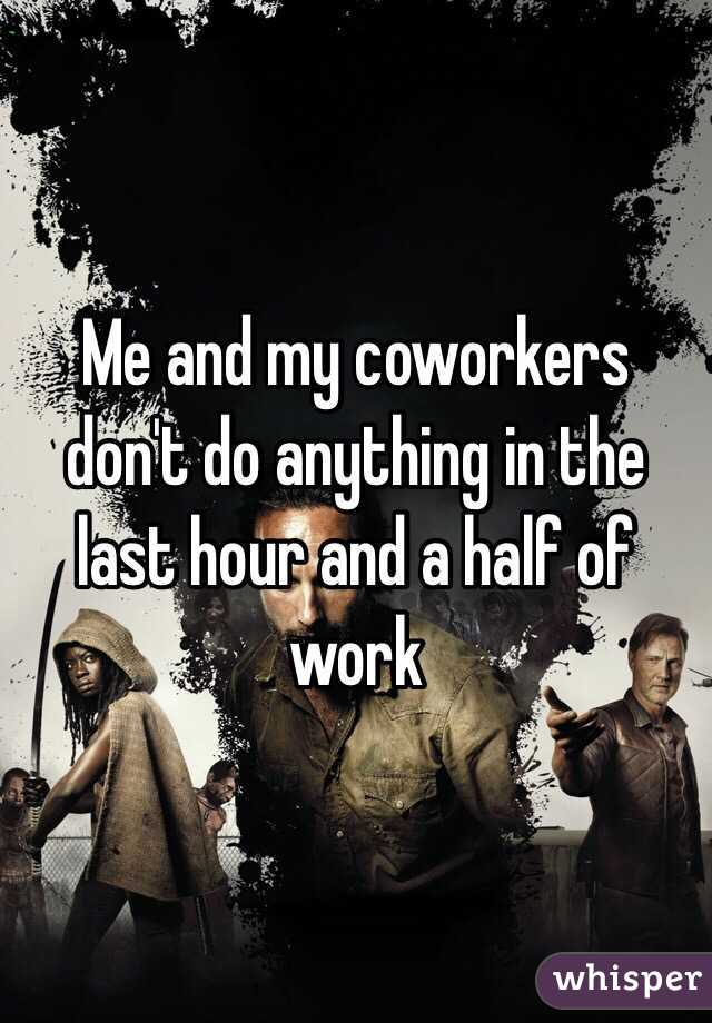 Me and my coworkers don't do anything in the last hour and a half of work
