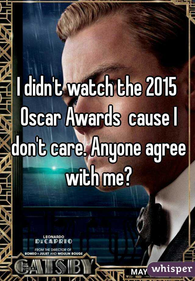 I didn't watch the 2015 Oscar Awards  cause I don't care. Anyone agree with me?