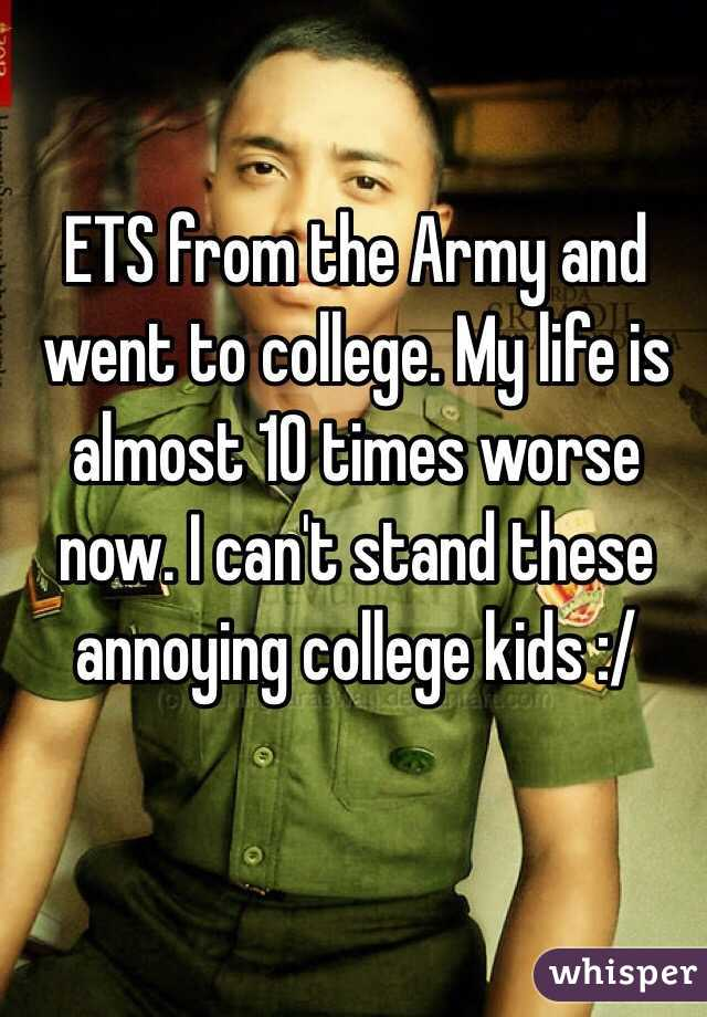 ETS from the Army and went to college. My life is almost 10 times worse now. I can't stand these annoying college kids :/