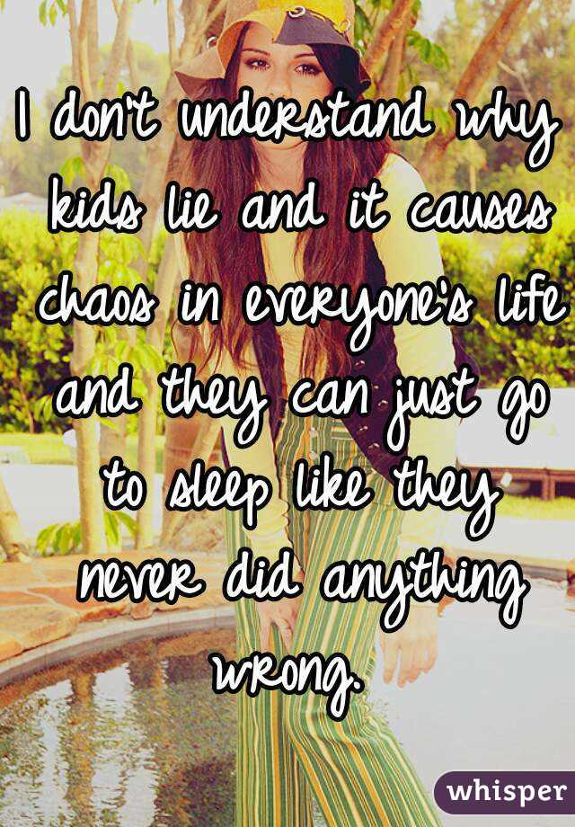 I don't understand why kids lie and it causes chaos in everyone's life and they can just go to sleep like they never did anything wrong.