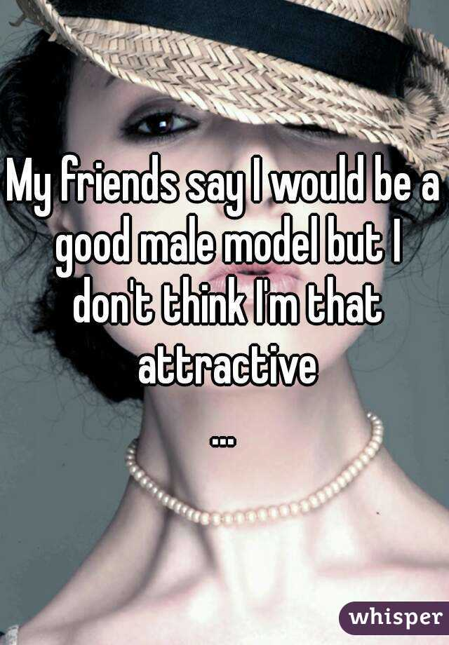 My friends say I would be a good male model but I don't think I'm that attractive ...