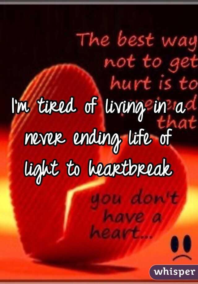 I'm tired of living in a never ending life of light to heartbreak