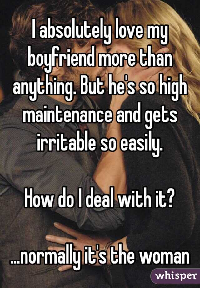 I absolutely love my boyfriend more than anything. But he's so high maintenance and gets irritable so easily.   How do I deal with it?  ...normally it's the woman