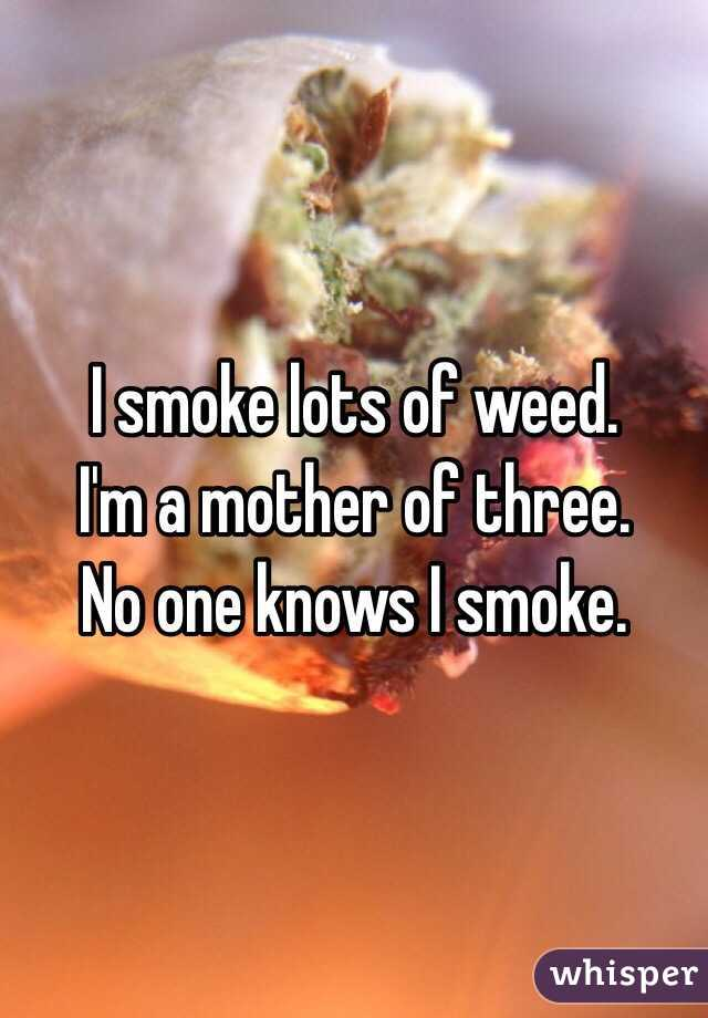 I smoke lots of weed.  I'm a mother of three.  No one knows I smoke.