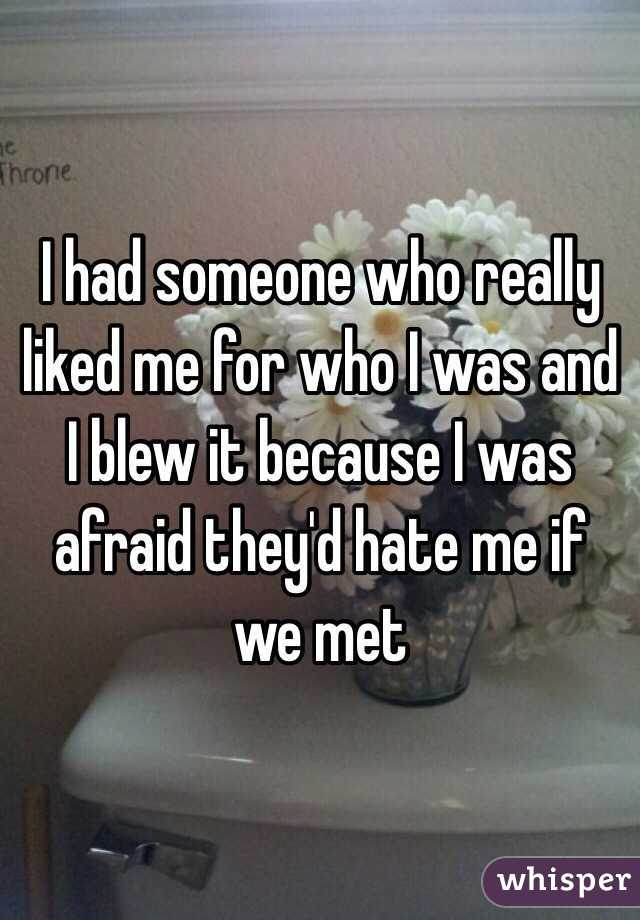I had someone who really liked me for who I was and I blew it because I was afraid they'd hate me if we met