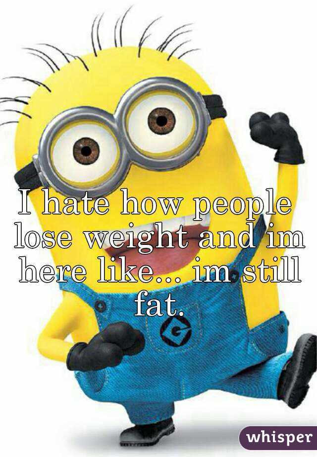 I hate how people lose weight and im here like... im still fat.