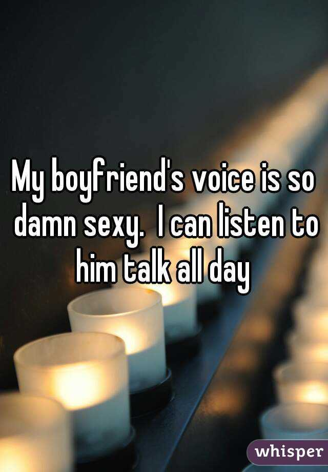 My boyfriend's voice is so damn sexy.  I can listen to him talk all day